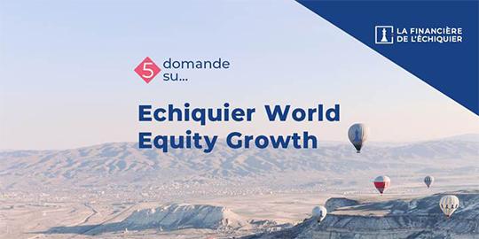 5 domande su Echiquier World Equity Growth